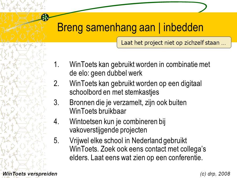 Breng samenhang aan | inbedden 1.WinToets kan gebruikt worden in combinatie met de elo: geen dubbel werk 2.WinToets kan gebruikt worden op een digitaal schoolbord en met stemkastjes 3.Bronnen die je verzamelt, zijn ook buiten WinToets bruikbaar 4.Wintoetsen kun je combineren bij vakoverstijgende projecten 5.Vrijwel elke school in Nederland gebruikt WinToets.