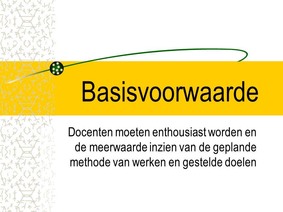 Basisvoorwaarde Docenten moeten enthousiast worden en de meerwaarde inzien van de geplande methode van werken en gestelde doelen