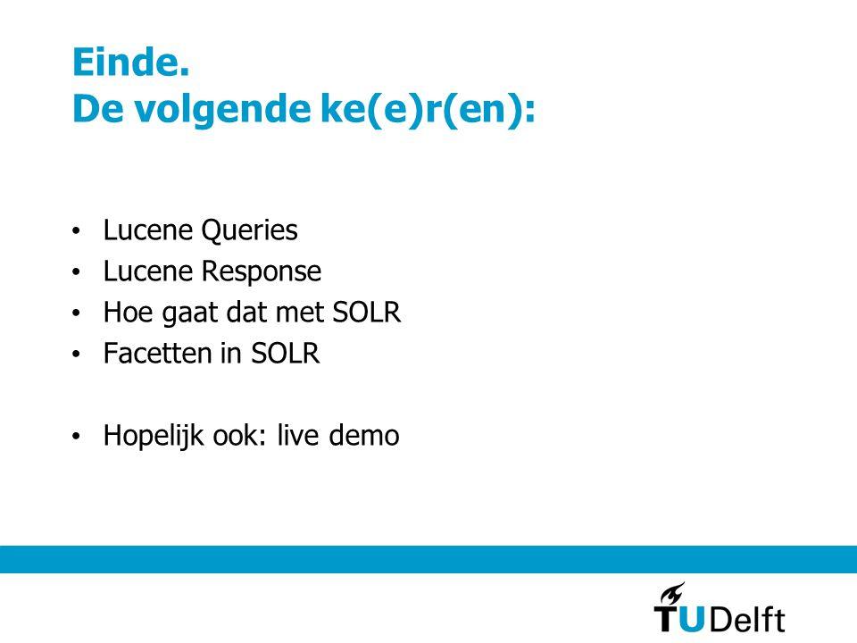 Einde. De volgende ke(e)r(en): Lucene Queries Lucene Response Hoe gaat dat met SOLR Facetten in SOLR Hopelijk ook: live demo