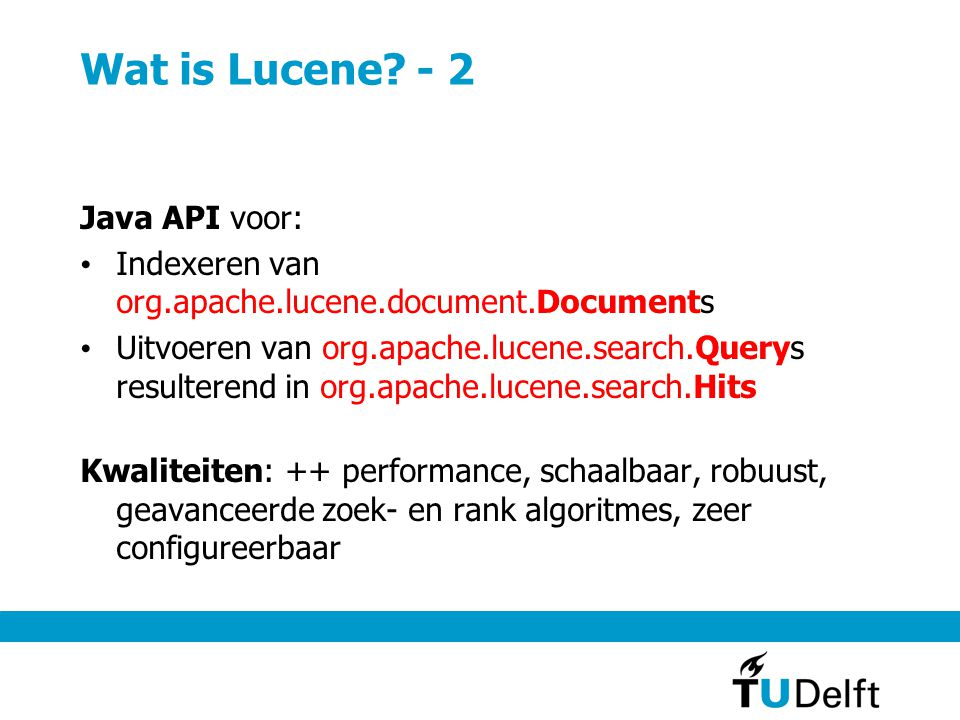 Wat is Lucene? - 2 Java API voor: Indexeren van org.apache.lucene.document.Documents Uitvoeren van org.apache.lucene.search.Querys resulterend in org.