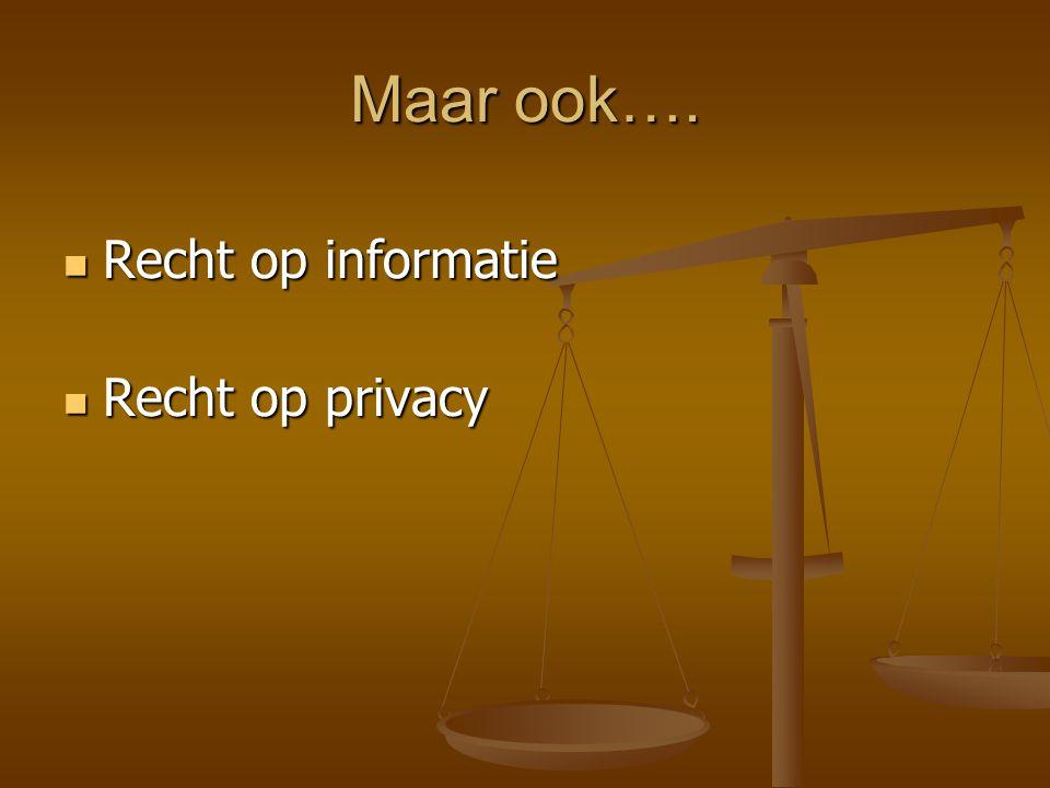 Maar ook…. Recht op informatie Recht op informatie Recht op privacy Recht op privacy