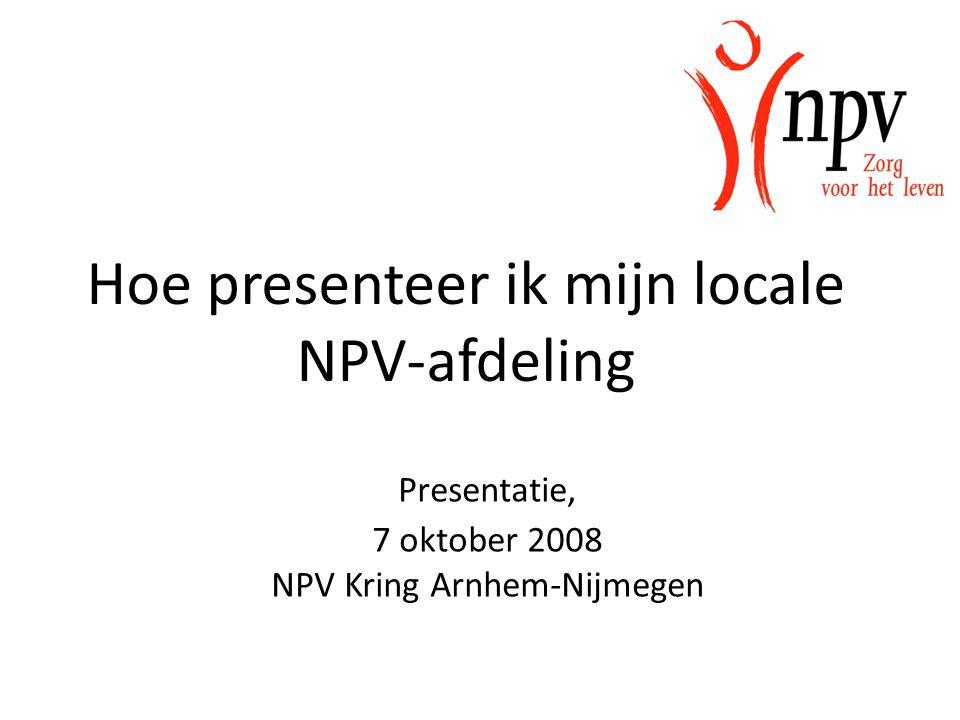 Presentatie, 7 oktober 2008 NPV Kring Arnhem-Nijmegen Hoe presenteer ik mijn locale NPV-afdeling