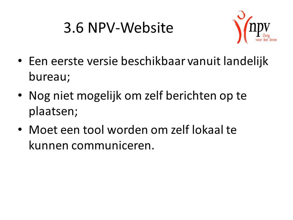 3.6 NPV-Website Een eerste versie beschikbaar vanuit landelijk bureau; Nog niet mogelijk om zelf berichten op te plaatsen; Moet een tool worden om zel
