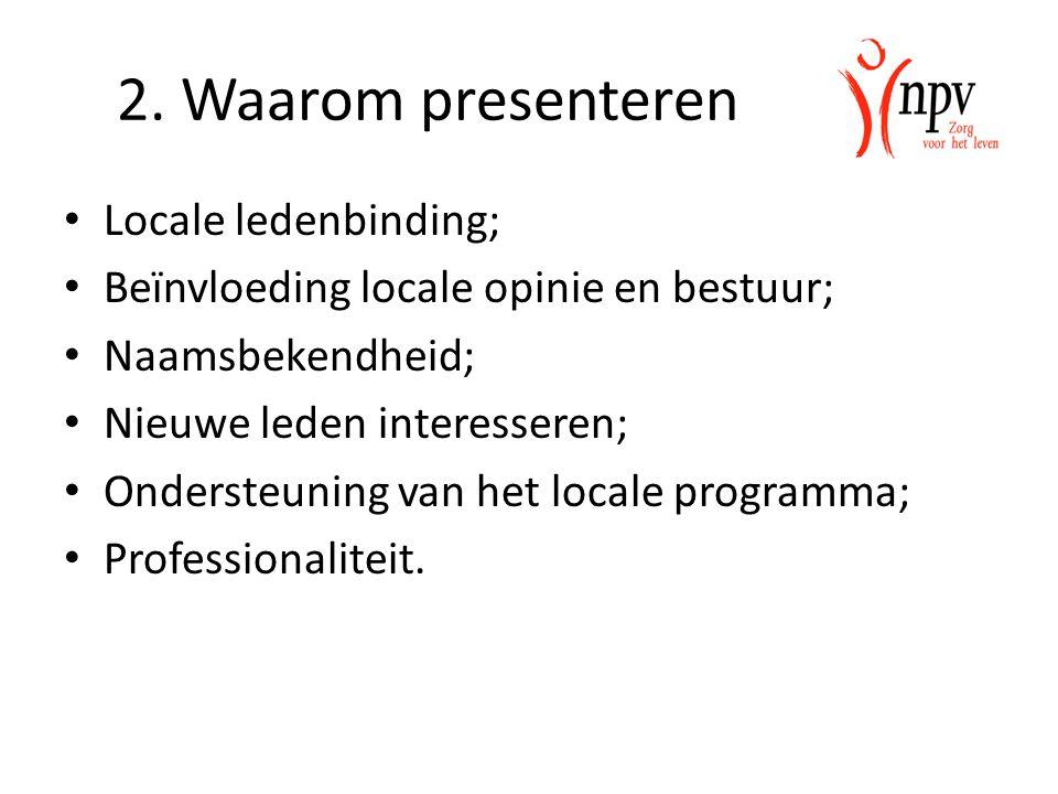 2. Waarom presenteren Locale ledenbinding; Beïnvloeding locale opinie en bestuur; Naamsbekendheid; Nieuwe leden interesseren; Ondersteuning van het lo
