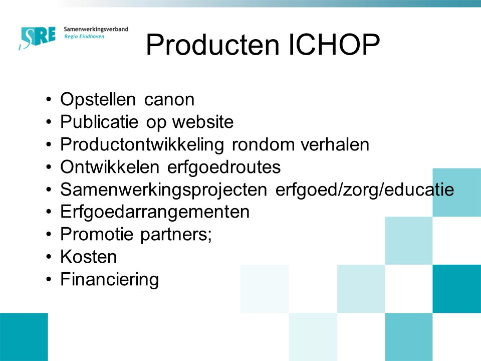 Producten ICHOP Opstellen canon Publicatie op website Productontwikkeling rondom verhalen Ontwikkelen erfgoedroutes Samenwerkingsprojecten erfgoed/zorg/educatie Erfgoedarrangementen Promotie partners; Kosten Financiering