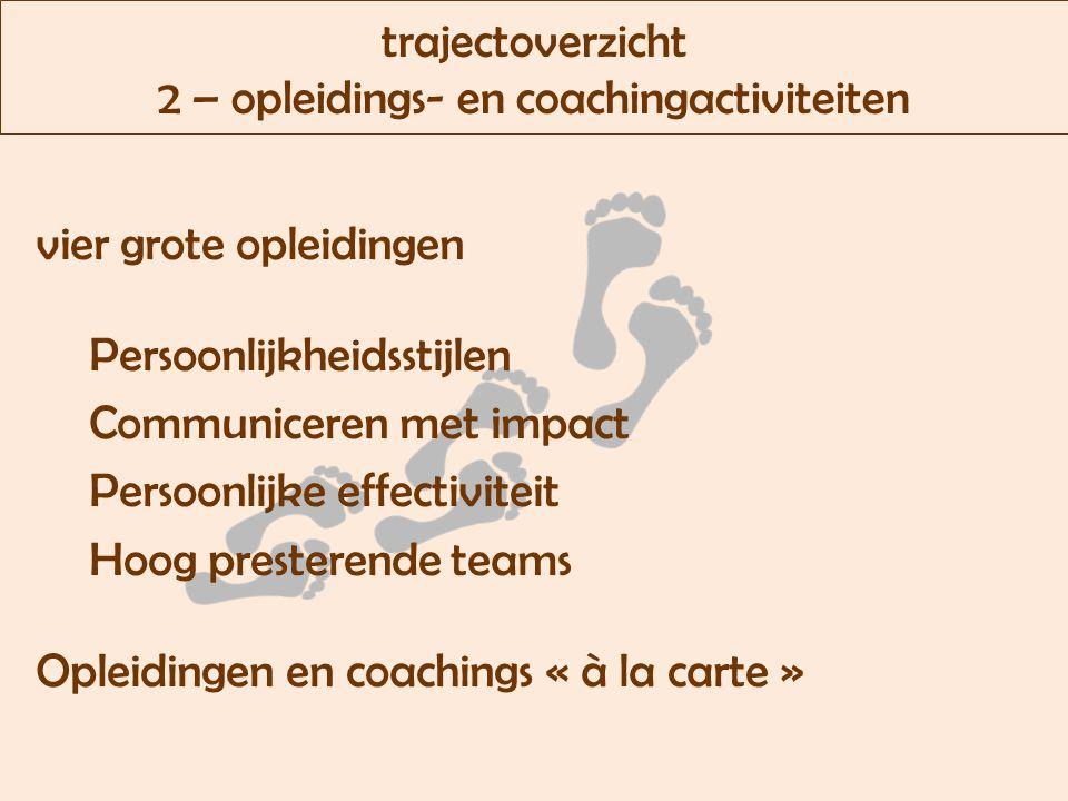 trajectoverzicht 2 – opleidings- en coachingactiviteiten vier grote opleidingen Persoonlijkheidsstijlen Communiceren met impact Persoonlijke effectiviteit Hoog presterende teams Opleidingen en coachings « à la carte »