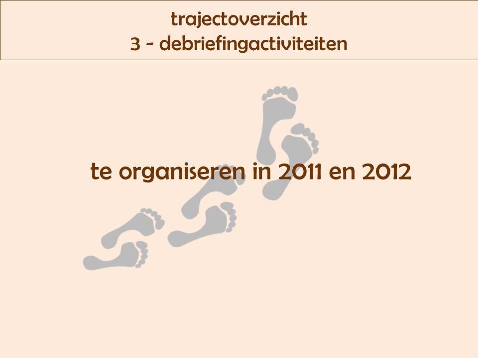 trajectoverzicht 3 - debriefingactiviteiten te organiseren in 2011 en 2012