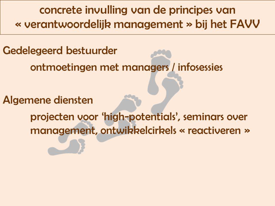 concrete invulling van de principes van « verantwoordelijk management » bij het FAVV Gedelegeerd bestuurder ontmoetingen met managers / infosessies Algemene diensten projecten voor 'high-potentials', seminars over management, ontwikkelcirkels « reactiveren »