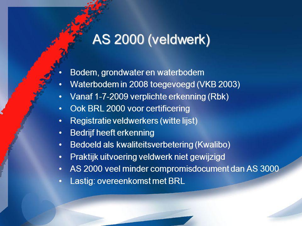 AS 2000 (veldwerk) Bodem, grondwater en waterbodem Waterbodem in 2008 toegevoegd (VKB 2003) Vanaf 1-7-2009 verplichte erkenning (Rbk) Ook BRL 2000 voor certificering Registratie veldwerkers (witte lijst) Bedrijf heeft erkenning Bedoeld als kwaliteitsverbetering (Kwalibo) Praktijk uitvoering veldwerk niet gewijzigd AS 2000 veel minder compromisdocument dan AS 3000 Lastig: overeenkomst met BRL
