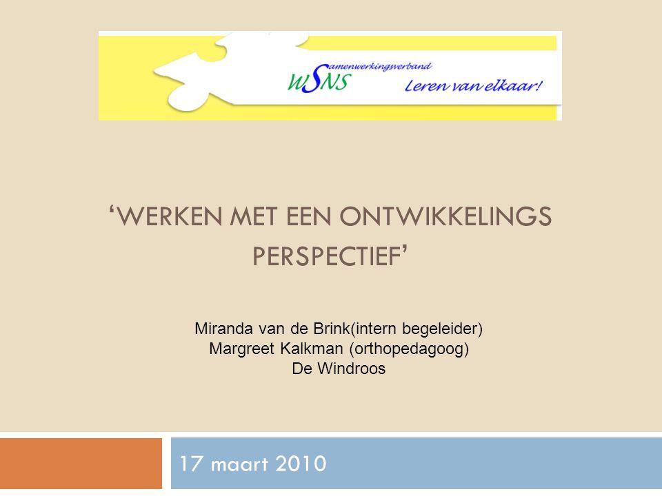 ' WERKEN MET EEN ONTWIKKELINGS PERSPECTIEF ' 17 maart 2010 Miranda van de Brink(intern begeleider) Margreet Kalkman (orthopedagoog) De Windroos