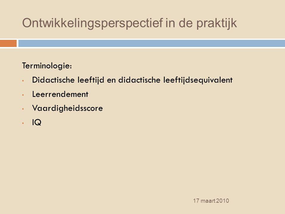 Ontwikkelingsperspectief in de praktijk 17 maart 2010 Terminologie: Didactische leeftijd en didactische leeftijdsequivalent Leerrendement Vaardigheids