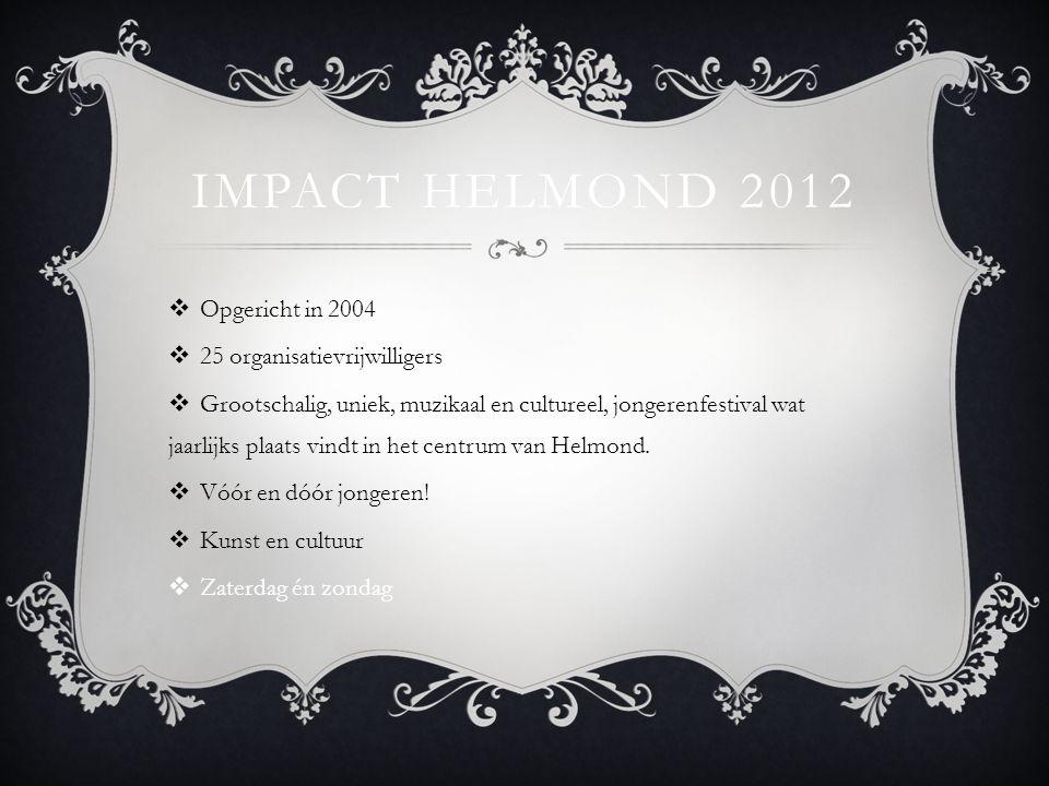 IMPACT HELMOND 2012  Opgericht in 2004  25 organisatievrijwilligers  Grootschalig, uniek, muzikaal en cultureel, jongerenfestival wat jaarlijks plaats vindt in het centrum van Helmond.