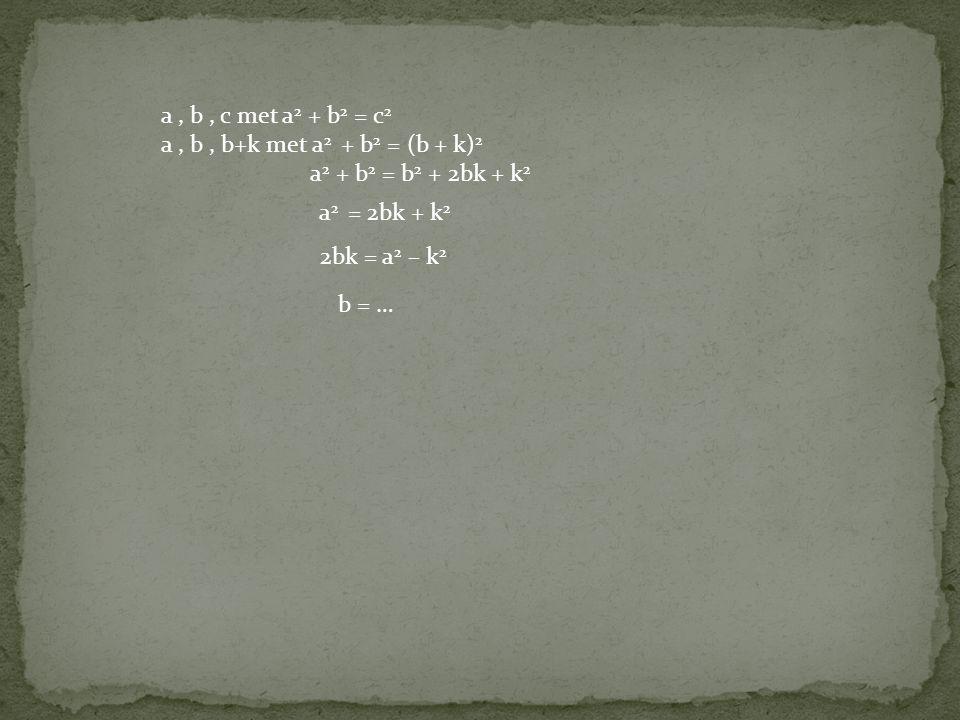 a, b, c met a 2 + b 2 = c 2 a, b, b+k met a 2 + b 2 = (b + k) 2 a 2 + b 2 = b 2 + 2bk + k 2 a 2 = 2bk + k 2 2bk = a 2 – k 2 b = …