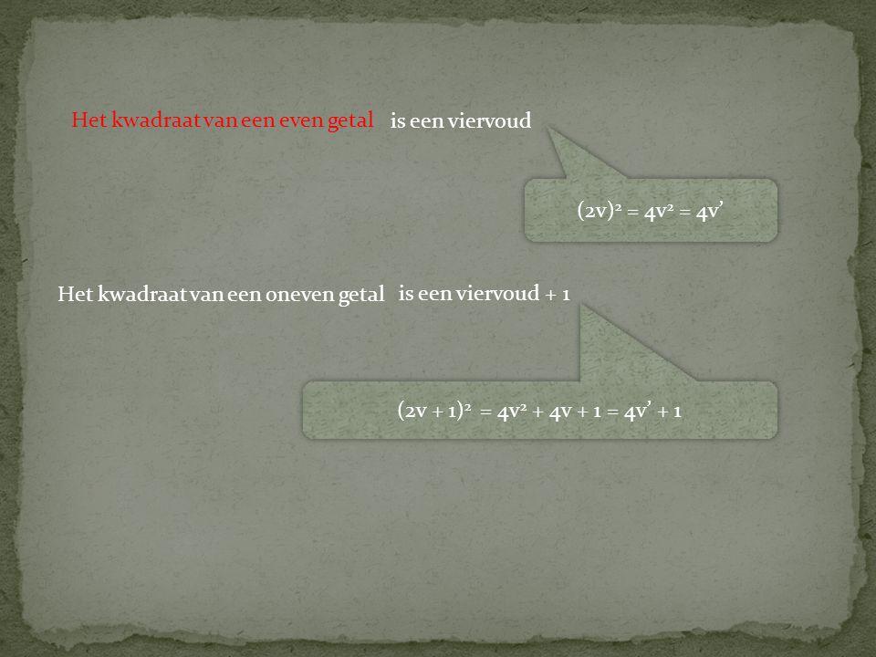 Het kwadraat van een oneven getal (2v) 2 = 4v 2 = 4v' (2v + 1) 2 = 4v 2 + 4v + 1 = 4v' + 1 Het kwadraat van een even getal is een viervoud is een vier