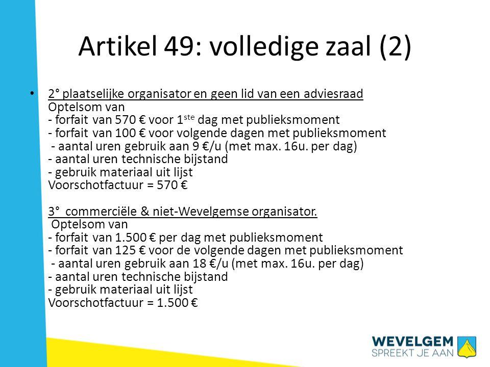 Artikel 49: volledige zaal (2) 2° plaatselijke organisator en geen lid van een adviesraad Optelsom van - forfait van 570 € voor 1 ste dag met publieksmoment - forfait van 100 € voor volgende dagen met publieksmoment - aantal uren gebruik aan 9 €/u (met max.