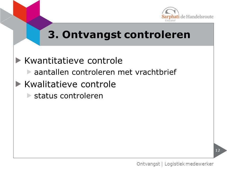 Kwantitatieve controle aantallen controleren met vrachtbrief Kwalitatieve controle status controleren 12 Ontvangst | Logistiek medewerker 3. Ontvangst