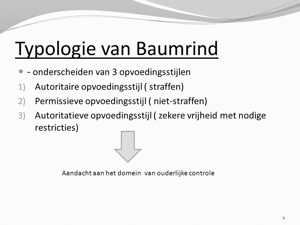 Typologie van Baumrind - onderscheiden van 3 opvoedingsstijlen 1) Autoritaire opvoedingsstijl ( straffen) 2) Permissieve opvoedingsstijl ( niet-straff