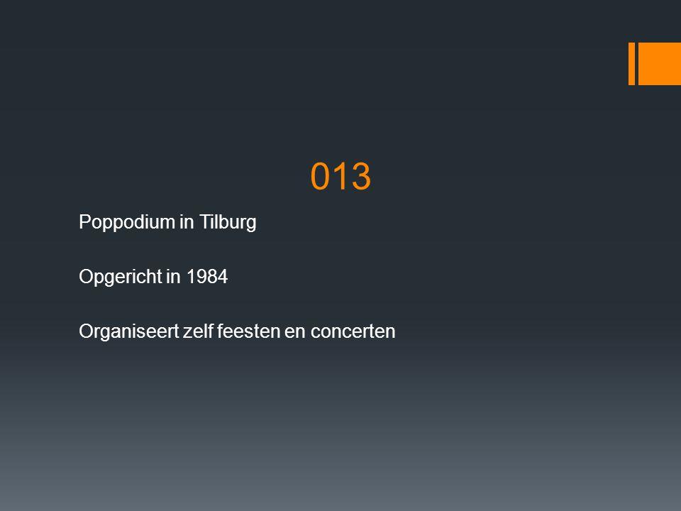 013 Poppodium in Tilburg Opgericht in 1984 Organiseert zelf feesten en concerten