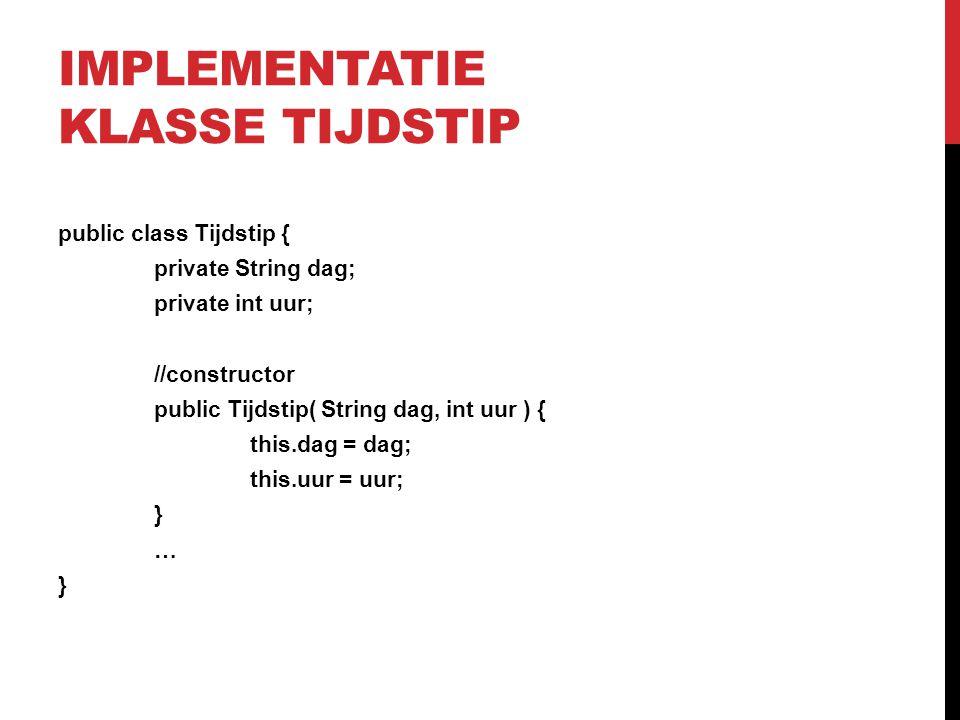 IMPLEMENTATIE KLASSE TIJDSTIP public class Tijdstip { private String dag; private int uur; //constructor public Tijdstip( String dag, int uur ) { this
