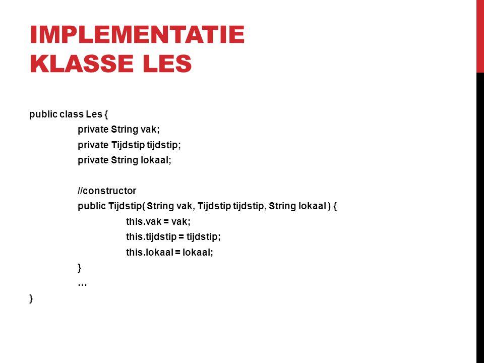 IMPLEMENTATIE KLASSE LES public class Les { private String vak; private Tijdstip tijdstip; private String lokaal; //constructor public Tijdstip( Strin