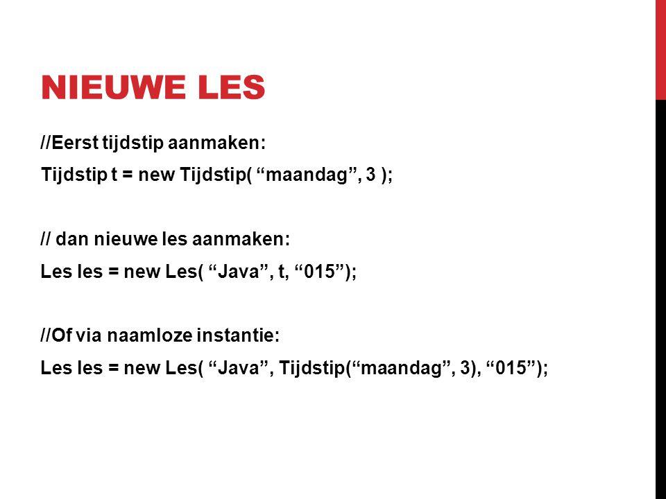 """NIEUWE LES //Eerst tijdstip aanmaken: Tijdstip t = new Tijdstip( """"maandag"""", 3 ); // dan nieuwe les aanmaken: Les les = new Les( """"Java"""", t, """"015""""); //O"""