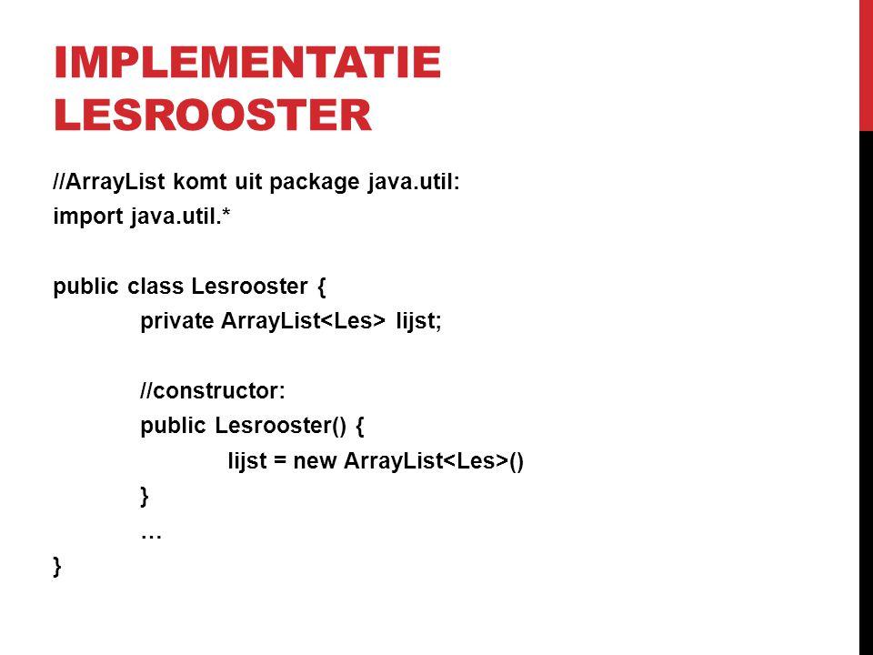 IMPLEMENTATIE LESROOSTER //ArrayList komt uit package java.util: import java.util.* public class Lesrooster { private ArrayList lijst; //constructor: