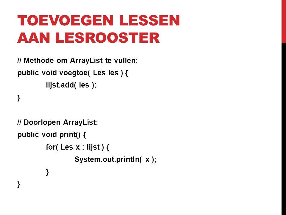 TOEVOEGEN LESSEN AAN LESROOSTER // Methode om ArrayList te vullen: public void voegtoe( Les les ) { lijst.add( les ); } // Doorlopen ArrayList: public