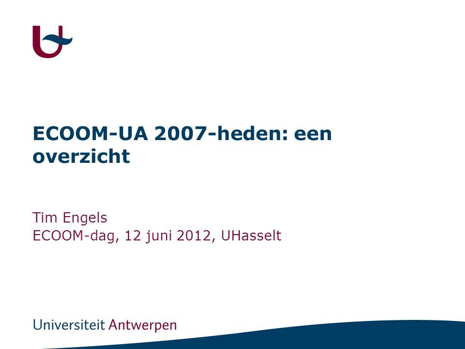 ECOOM-UA 2007-heden: een overzicht Tim Engels ECOOM-dag, 12 juni 2012, UHasselt