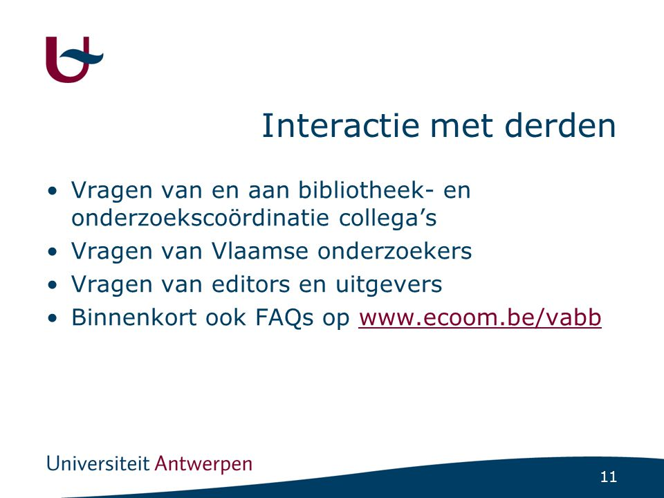 11 Interactie met derden Vragen van en aan bibliotheek- en onderzoekscoördinatie collega's Vragen van Vlaamse onderzoekers Vragen van editors en uitgevers Binnenkort ook FAQs op www.ecoom.be/vabbwww.ecoom.be/vabb