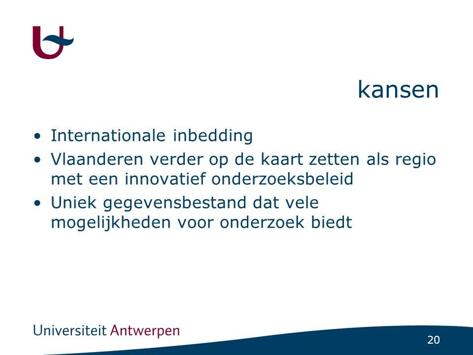 20 kansen Internationale inbedding Vlaanderen verder op de kaart zetten als regio met een innovatief onderzoeksbeleid Uniek gegevensbestand dat vele mogelijkheden voor onderzoek biedt