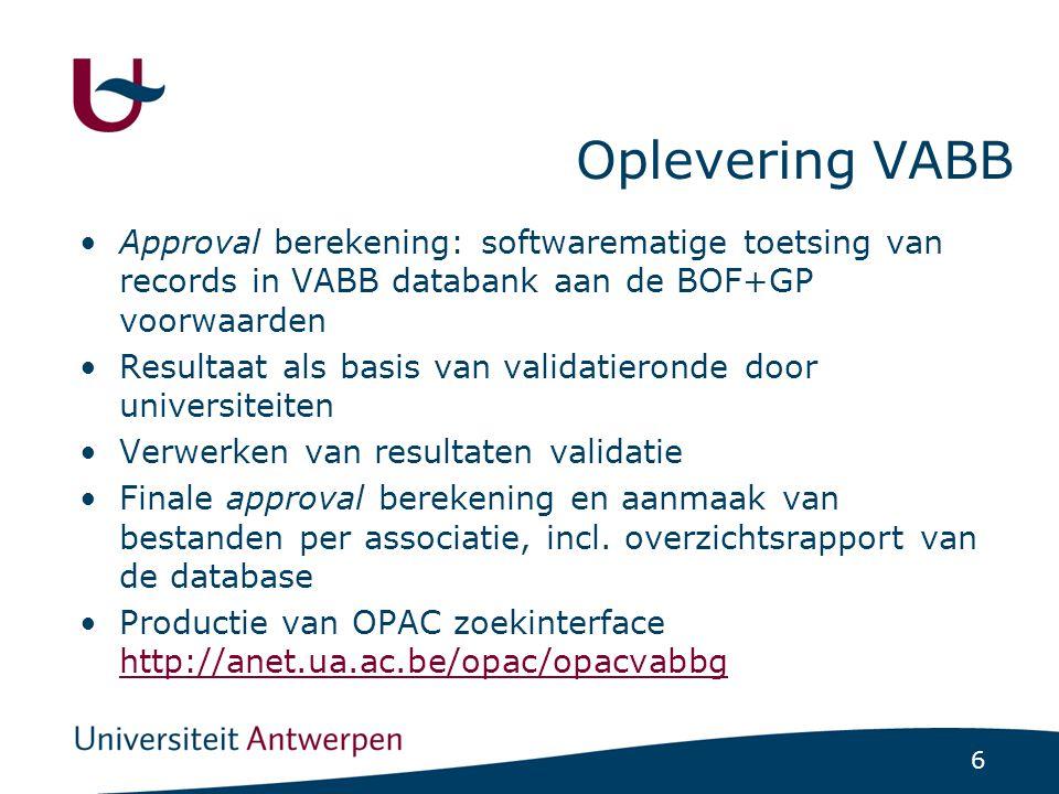 6 Oplevering VABB Approval berekening: softwarematige toetsing van records in VABB databank aan de BOF+GP voorwaarden Resultaat als basis van validatieronde door universiteiten Verwerken van resultaten validatie Finale approval berekening en aanmaak van bestanden per associatie, incl.