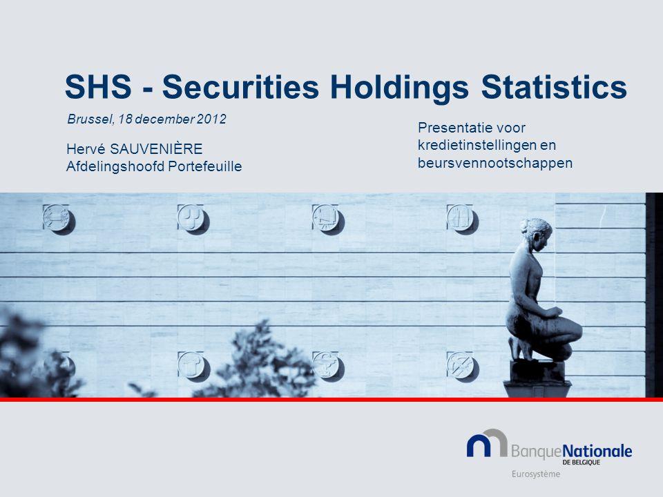 SHS - Securities Holdings Statistics Hervé SAUVENIÈRE Afdelingshoofd Portefeuille Brussel, 18 december 2012 Presentatie voor kredietinstellingen en beursvennootschappen