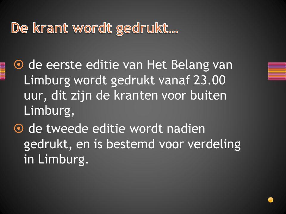  de eerste editie van Het Belang van Limburg wordt gedrukt vanaf 23.00 uur, dit zijn de kranten voor buiten Limburg,  de tweede editie wordt nadien gedrukt, en is bestemd voor verdeling in Limburg.