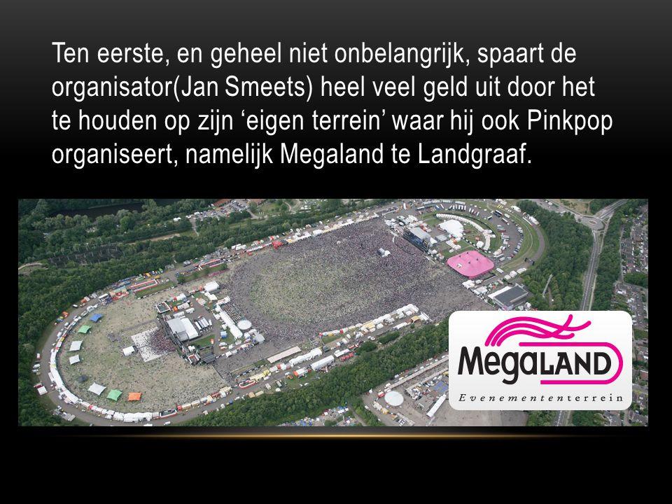 Ten eerste, en geheel niet onbelangrijk, spaart de organisator(Jan Smeets) heel veel geld uit door het te houden op zijn 'eigen terrein' waar hij ook Pinkpop organiseert, namelijk Megaland te Landgraaf.