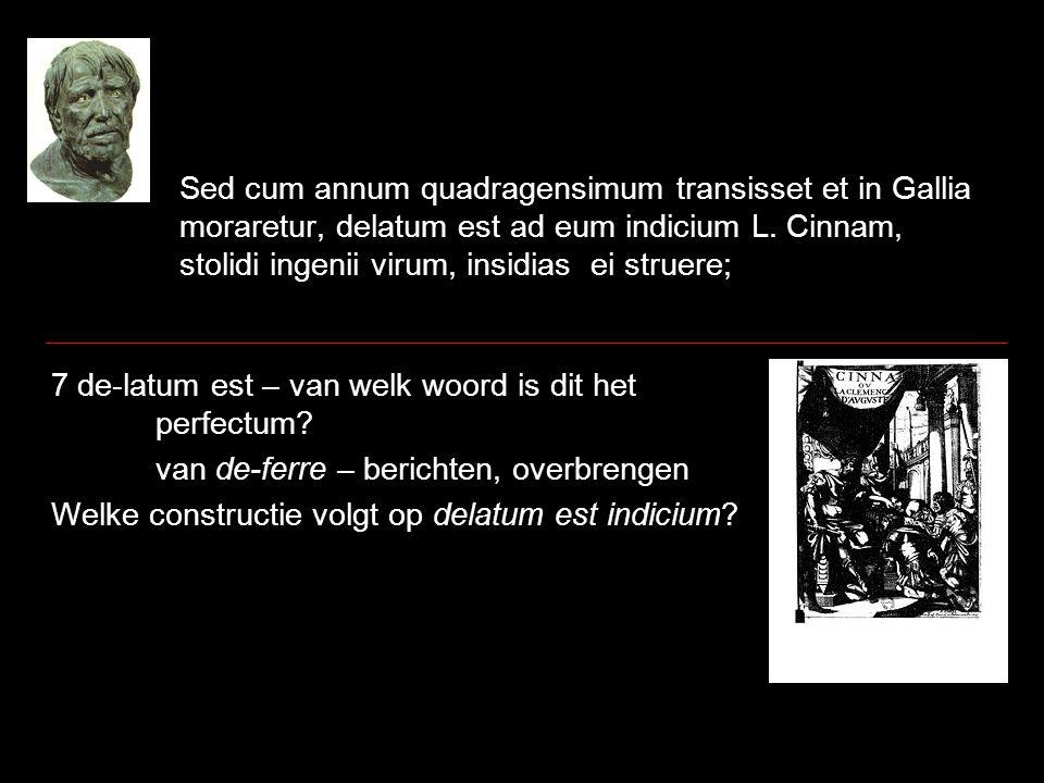 Sed cum annum quadragensimum transisset et in Gallia moraretur, delatum est ad eum indicium L. Cinnam, stolidi ingenii virum, insidias ei struere; 7 d