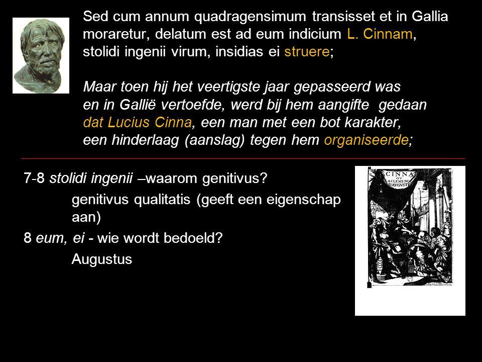 Sed cum annum quadragensimum transisset et in Gallia moraretur, delatum est ad eum indicium L. Cinnam, stolidi ingenii virum, insidias ei struere; Maa