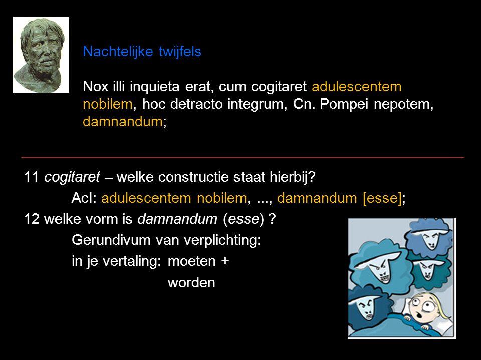 Nachtelijke twijfels Nox illi inquieta erat, cum cogitaret adulescentem nobilem, hoc detracto integrum, Cn. Pompei nepotem, damnandum; 11 cogitaret –