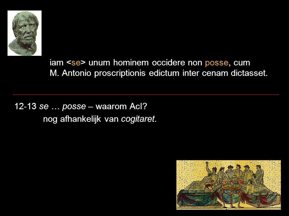 iam unum hominem occidere non posse, cum M. Antonio proscriptionis edictum inter cenam dictasset. 12-13 se … posse – waarom AcI? nog afhankelijk van c