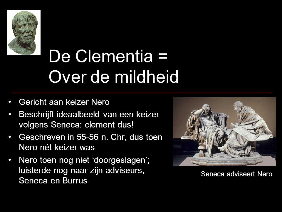 De Clementia = Over de mildheid Gericht aan keizer Nero Beschrijft ideaalbeeld van een keizer volgens Seneca: clement dus! Geschreven in 55-56 n. Chr,