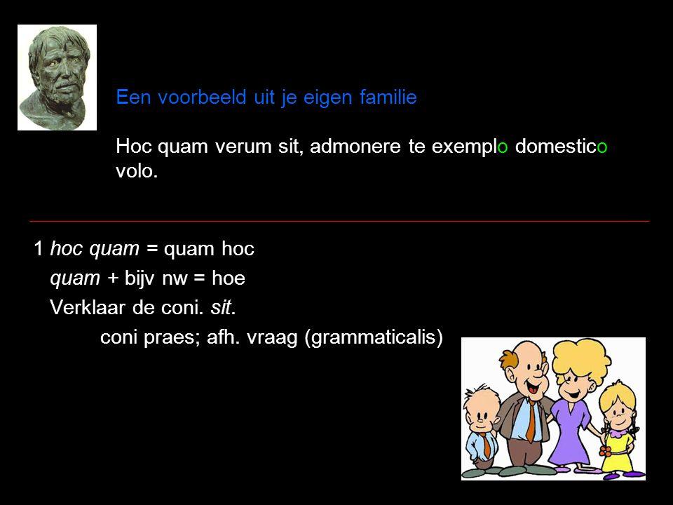 Een voorbeeld uit je eigen familie Hoc quam verum sit, admonere te exemplo domestico volo. 1 hoc quam = quam hoc quam + bijv nw = hoe Verklaar de coni