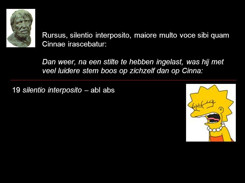 Rursus, silentio interposito, maiore multo voce sibi quam Cinnae irascebatur: Dan weer, na een stilte te hebben ingelast, was hij met veel luidere ste
