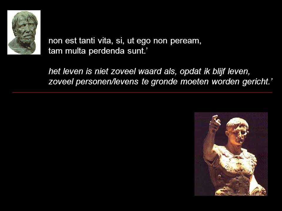 non est tanti vita, si, ut ego non peream, tam multa perdenda sunt.' het leven is niet zoveel waard als, opdat ik blijf leven, zoveel personen/levens