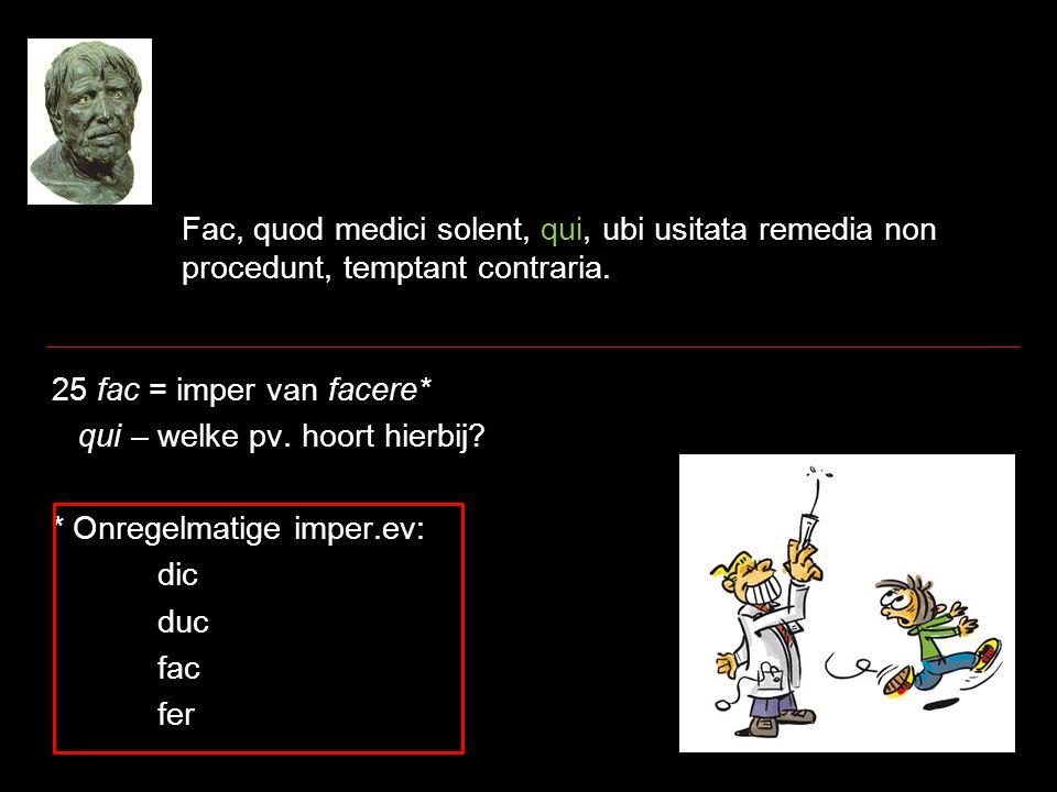 Fac, quod medici solent, qui, ubi usitata remedia non procedunt, temptant contraria. 25 fac = imper van facere* qui – welke pv. hoort hierbij? * Onreg