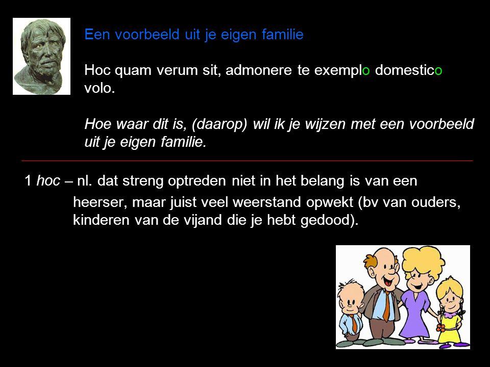 Een voorbeeld uit je eigen familie Hoc quam verum sit, admonere te exemplo domestico volo. Hoe waar dit is, (daarop) wil ik je wijzen met een voorbeel