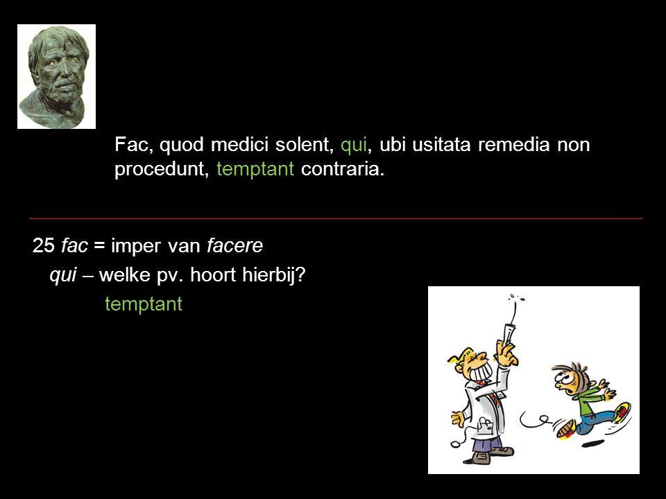 Fac, quod medici solent, qui, ubi usitata remedia non procedunt, temptant contraria. 25 fac = imper van facere qui – welke pv. hoort hierbij? temptant
