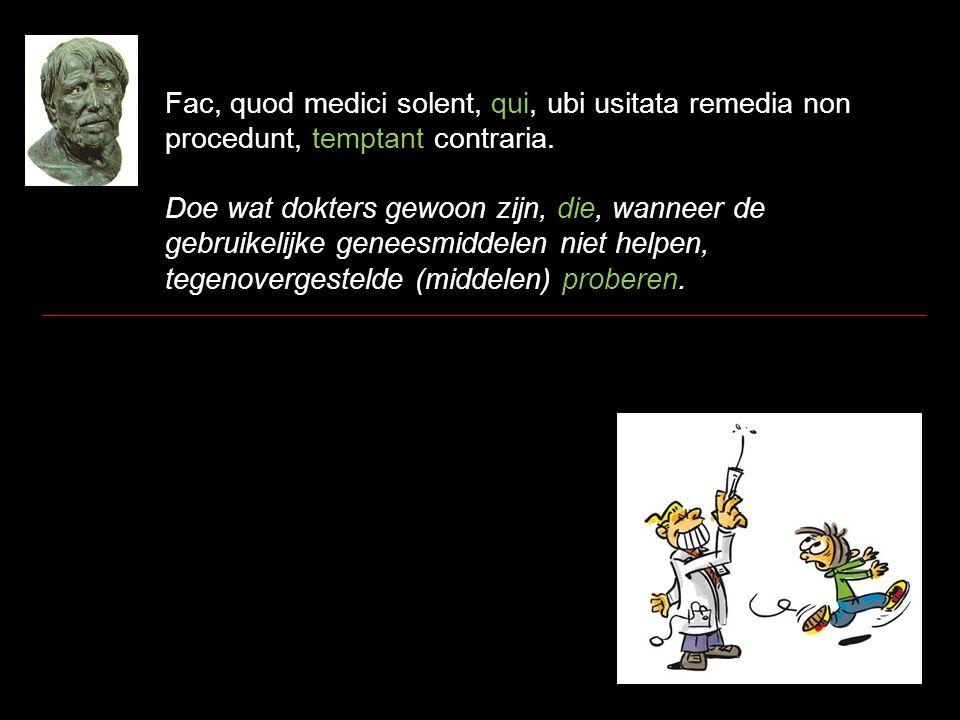 Fac, quod medici solent, qui, ubi usitata remedia non procedunt, temptant contraria. Doe wat dokters gewoon zijn, die, wanneer de gebruikelijke genees