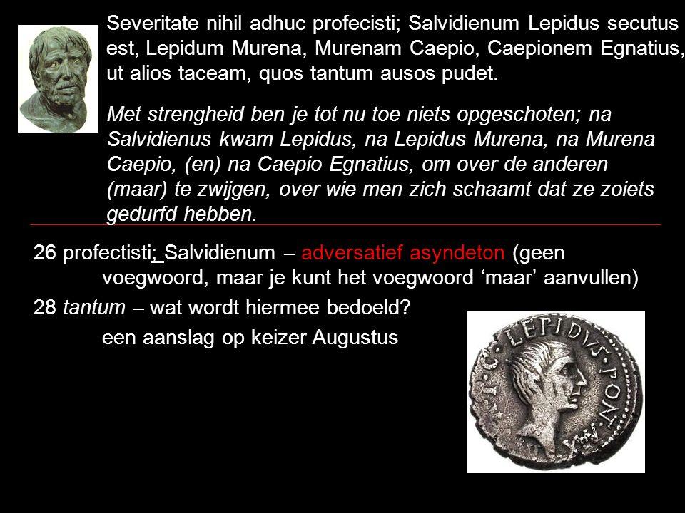Severitate nihil adhuc profecisti; Salvidienum Lepidus secutus est, Lepidum Murena, Murenam Caepio, Caepionem Egnatius, ut alios taceam, quos tantum a