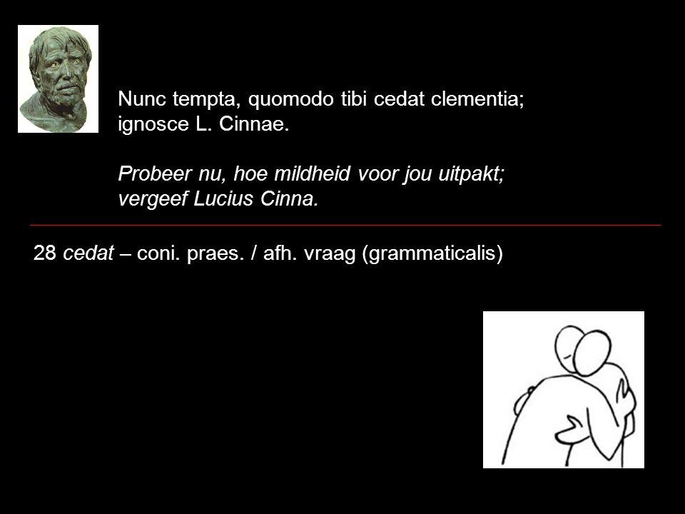 Nunc tempta, quomodo tibi cedat clementia; ignosce L. Cinnae. Probeer nu, hoe mildheid voor jou uitpakt; vergeef Lucius Cinna. 28 cedat – coni. praes.