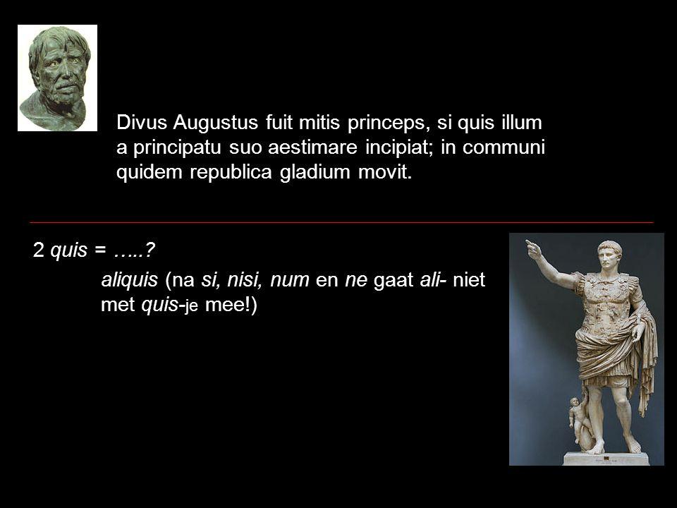 Divus Augustus fuit mitis princeps, si quis illum a principatu suo aestimare incipiat; in communi quidem republica gladium movit. 2 quis = …..? aliqui