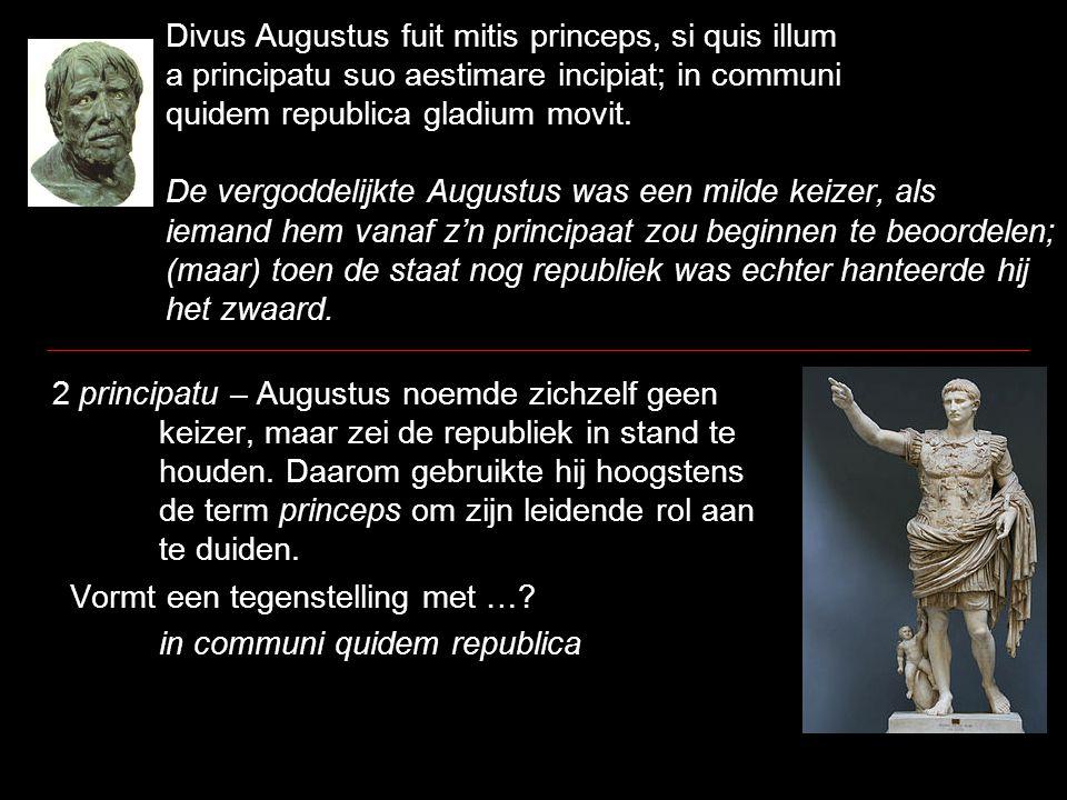 Divus Augustus fuit mitis princeps, si quis illum a principatu suo aestimare incipiat; in communi quidem republica gladium movit. De vergoddelijkte Au